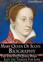 Mary Queen of Scots Biography: The Executed Queen Who Lost the Throne For Love