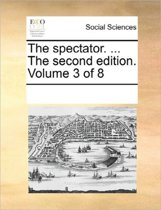 The Spectator. ... the Second Edition. Volume 3 of 8