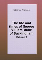 The Life and Times of George Villiers, Duke of Buckingham Volume 2