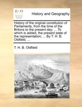 History of the Original Constitution of Parliaments, from the Time of the Britons to the Present Day; ... to Which Is Added, the Present State of the Representation; ... by T. H. B. Oldfield,