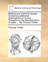 Medical and Chemical Essays. Containing Additional Observations on Scurvy, ... Thoughts on the Decomposition of Water, ... by Thomas Trotter, ...