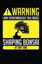 Warning I May Spontaneously Talk About Shaping Bonsai At Any Time