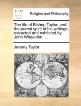 The Life of Bishop Taylor, and the Purest Spirit of His Writings, Extracted and Exhibited by John Wheeldon,