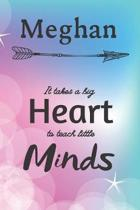 Meghan It Takes A Big Heart To Teach Little Minds: Meghan Gifts for Mom Gifts for Teachers Journal / Notebook / Diary / USA Gift (6 x 9 - 110 Blank Li