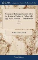 Memoirs of the Reign of George III. to the Session of Parliament Ending A.D. 1793. by W. Belsham. ... Third Edition. of 4; Volume 4