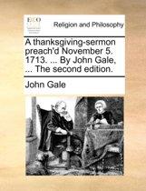 A Thanksgiving-Sermon Preach'd November 5. 1713. ... by John Gale, ... the Second Edition.