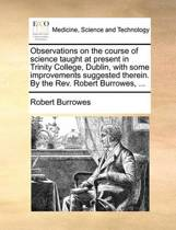 Observations on the Course of Science Taught at Present in Trinity College, Dublin, with Some Improvements Suggested Therein. by the Rev. Robert Burrowes,