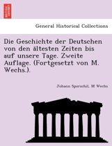 Die Geschichte Der Deutschen Von Den a Ltesten Zeiten Bis Auf Unsere Tage. Zweite Auflage. (Fortgesetzt Von M. Wechs.).