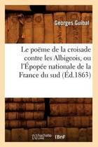 Le Po�me de la Croisade Contre Les Albigeois, Ou l'�pop�e Nationale de la France Du Sud (�d.1863)