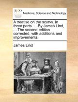 A Treatise on the Scurvy. in Three Parts. ... by James Lind, ... the Second Edition Corrected, with Additions and Improvements.