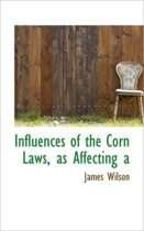 Influences of the Corn Laws, as Affecting a