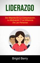 Liderazgo: Ser Mejores En La Comunicacion, La Motivacion Y La Influencia De Las Personas