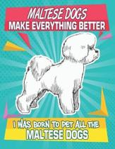 Maltese Dogs Make Everything Better I Was Born To Pet All The Maltese Dogs: Composition Notebook for Dog and Puppy Lovers