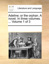 Adeline; Or the Orphan. a Novel. in Three Volumes. ... Volume 1 of 3