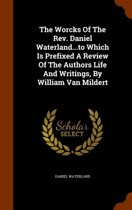 The Worcks of the REV. Daniel Waterland...to Which Is Prefixed a Review of the Authors Life and Writings, by William Van Mildert