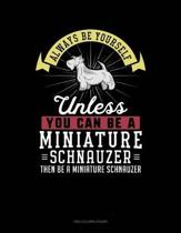 Always Be Yourself Unless You Can Be a Miniature Schnauzer Then Be a Miniature Schnauzer