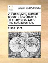 A Thanksgiving Sermon, Preach'd November 5. 1711. by Giles Dent. the Second Edition.