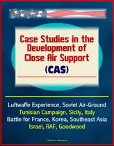 Case Studies in the Development of Close Air Support (CAS) - Luftwaffe Experience, Soviet Air-Ground, Tunisian Campaign, Sicily, Italy, Battle for France, Korea, Southeast Asia, Israel, RAF, Goodwood