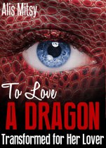 To Love a Dragon: Transformed for Her Lover