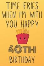 Time Fries When I'm With You Happy 40thBirthday: Funny 40th Birthday Gift Fries pun Journal / Notebook / Diary (6 x 9 - 110 Blank Lined Pages)