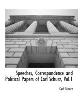 Speeches, Correspondence and Political Papers of Carl Schurz, Vol.1