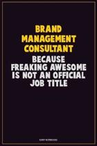 Brand Management Consultant, Because Freaking Awesome Is Not An Official Job Title: Career Motivational Quotes 6x9 120 Pages Blank Lined Notebook Jour