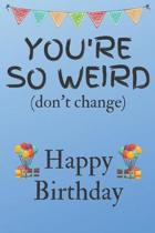 You're So Weird (don't change) Happy Birthday: Weird Silly and Funny Dog Man Books Birthday Gifts for Men and Woman / Birthday Card / Birthday Girl /