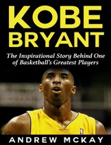 Kobe Bryant: The Inspirational Story Behind One of Basketball's Greatest Players