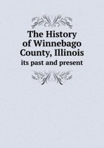 The History of Winnebago County, Illinois Its Past and Present