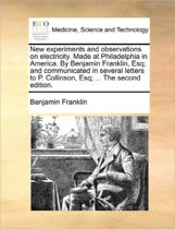 New Experiments and Observations on Electricity. Made at Philadelphia in America. by Benjamin Franklin, Esq; And Communicated in Several Letters to P. Collinson, Esq; ... the Second Edition.
