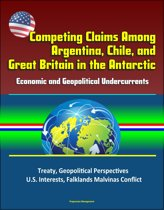Competing Claims Among Argentina, Chile, and Great Britain in the Antarctic: Economic and Geopolitical Undercurrents - Treaty, Geopolitical Perspectives, U.S. Interests, Falklands Malvinas Conflict