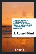 An Astronomical Vocabulary, an Explanation of All Terms in Use Amongst Astronomers at the ...