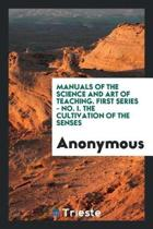 Manuals of the Science and Art of Teaching. First Series - No. I. the Cultivation of the Senses