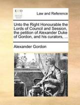 Unto the Right Honourable the Lords of Council and Session, the Petition of Alexander Duke of Gordon, and His Curators, ...