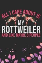 All I Care About Is My Rottweiler and Like Maybe 3 people: Cool Rottweiler Dog Journal Notebook - Rottweiler Puppy Lover Gifts - Funny Rottweiler Dog