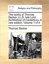 The Works of Thomas Secker, LL.D. Late Lord Archbishop of Canterbury. a New Edition. Volume 1 of 4