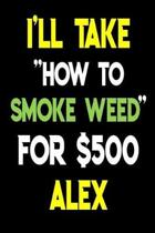 I'll Take How To Smoke Weed For $500 Alex