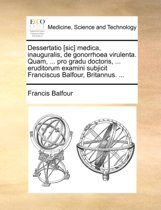 Dessertatio [sic] Medica, Inauguralis, de Gonorrhoea Virulenta. Quam, ... Pro Gradu Doctoris, ... Eruditorum Examini Subjicit Franciscus Balfour, Britannus. ...