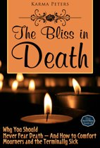 The Bliss in Death: Why You Should Never Fear Death – And How to Comfort Mourners and the Terminally Sick