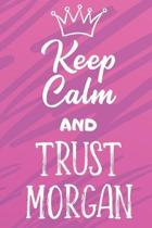 Keep Calm And Trust Morgan: Funny Loving Friendship Appreciation Journal and Notebook for Friends Family Coworkers. Lined Paper Note Book.