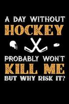 A Day Without Hockey Probably Won't Kill Me But Why Risk It?: Weekly 100 page 6 x 9 journal to jot down your ideas and notes