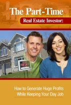 The Part-Time Real Estate Investor How to Generate Huge Profits While Keeping Your Day Job