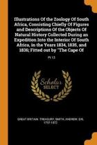 Illustrations of the Zoology of South Africa, Consisting Chiefly of Figures and Descriptions of the Objects of Natural History Collected During an Expedition Into the Interior of South Africa, in the Years 1834, 1835, and 1836; Fitted Out by the Cape of