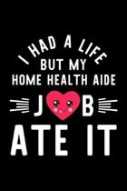 I Had A Life But My Home Health Aide Job Ate It: Hilarious & Funny Journal for Home Health Aide - Funny Christmas & Birthday Gift Idea for Home Health