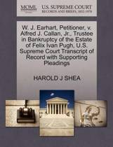 W. J. Earhart, Petitioner, V. Alfred J. Callan, Jr., Trustee in Bankruptcy of the Estate of Felix Ivan Pugh, U.S. Supreme Court Transcript of Record with Supporting Pleadings