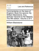 Commentaries on the Laws of England. Book the Second. by William Blackstone, Esq. Solicitor General to Her Majesty. the Fifth Edition. Volume 2 of 4