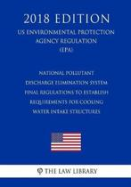 National Pollutant Discharge Elimination System - Final Regulations to Establish Requirements for Cooling Water Intake Structures (Us Environmental Protection Agency Regulation) (Epa) (2018 Edition)