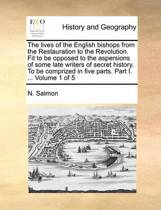 The Lives of the English Bishops from the Restauration to the Revolution. Fit to Be Opposed to the Aspersions of Some Late Writers of Secret History. to Be Comprized in Five Parts. Part I. ... Volume 1 of 5
