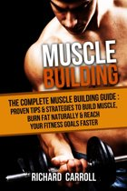 Muscle Building: The Complete Muscle Building Guide - Proven Tips & Strategies To Build Muscle, Burn Fat Naturally & Reach Your Fitness Goals Faster