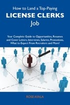 How to Land a Top-Paying License clerks Job: Your Complete Guide to Opportunities, Resumes and Cover Letters, Interviews, Salaries, Promotions, What to Expect From Recruiters and More